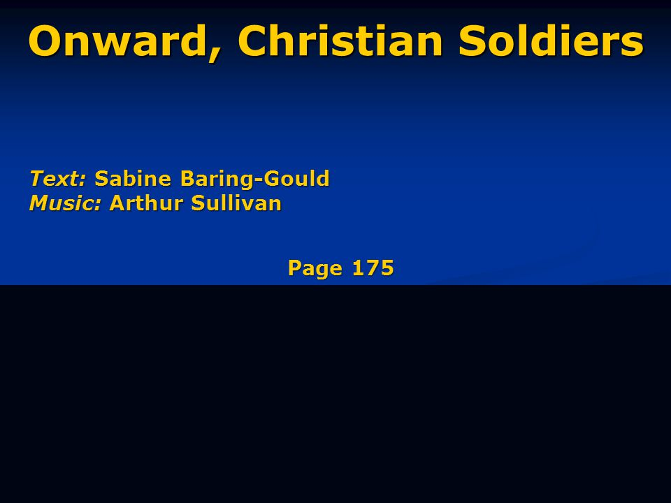 Onward, Christian Soldiers Text: Sabine Baring-Gould Music: Arthur Sullivan Page 175