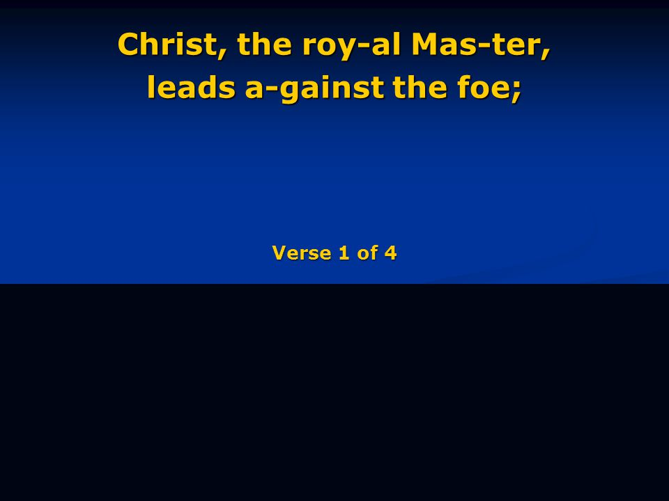Christ, the roy-al Mas-ter, leads a-gainst the foe; Verse 1 of 4