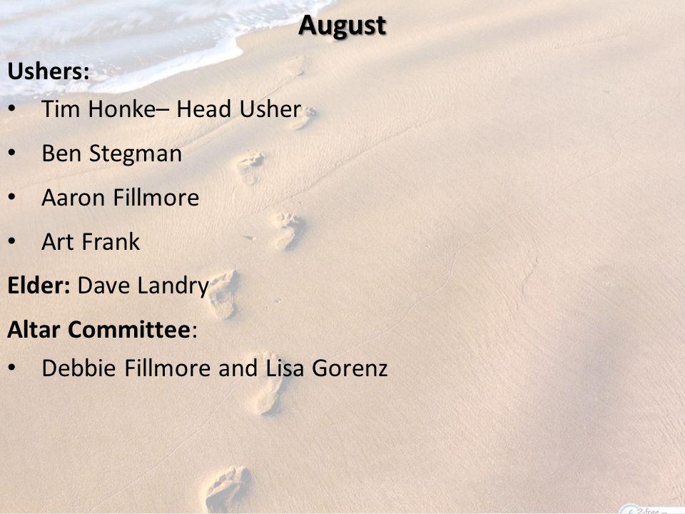 August Ushers: Tim Honke– Head Usher Ben Stegman Aaron Fillmore Art Frank Elder: Dave Landry Altar Committee: Debbie Fillmore and Lisa Gorenz