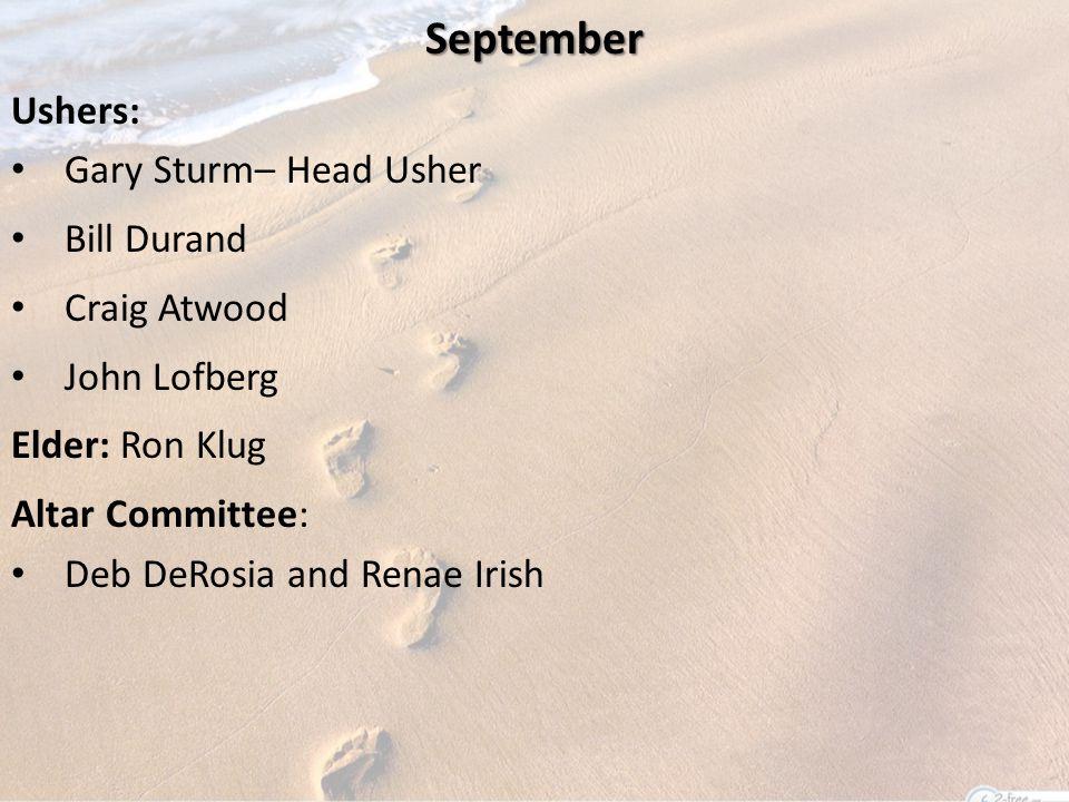 September Ushers: Gary Sturm– Head Usher Bill Durand Craig Atwood John Lofberg Elder: Ron Klug Altar Committee: Deb DeRosia and Renae Irish