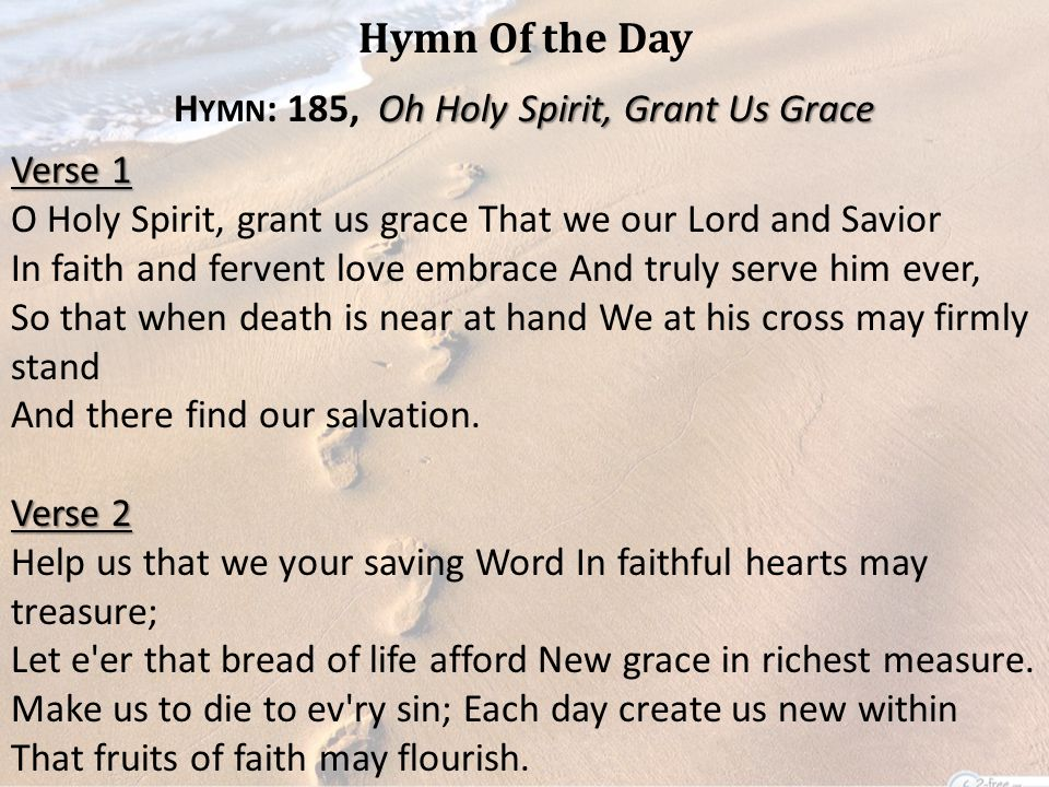 Hymn Of the Day Oh Holy Spirit, Grant Us Grace H YMN : 185, Oh Holy Spirit, Grant Us Grace Verse 1 O Holy Spirit, grant us grace That we our Lord and Savior In faith and fervent love embrace And truly serve him ever, So that when death is near at hand We at his cross may firmly stand And there find our salvation.