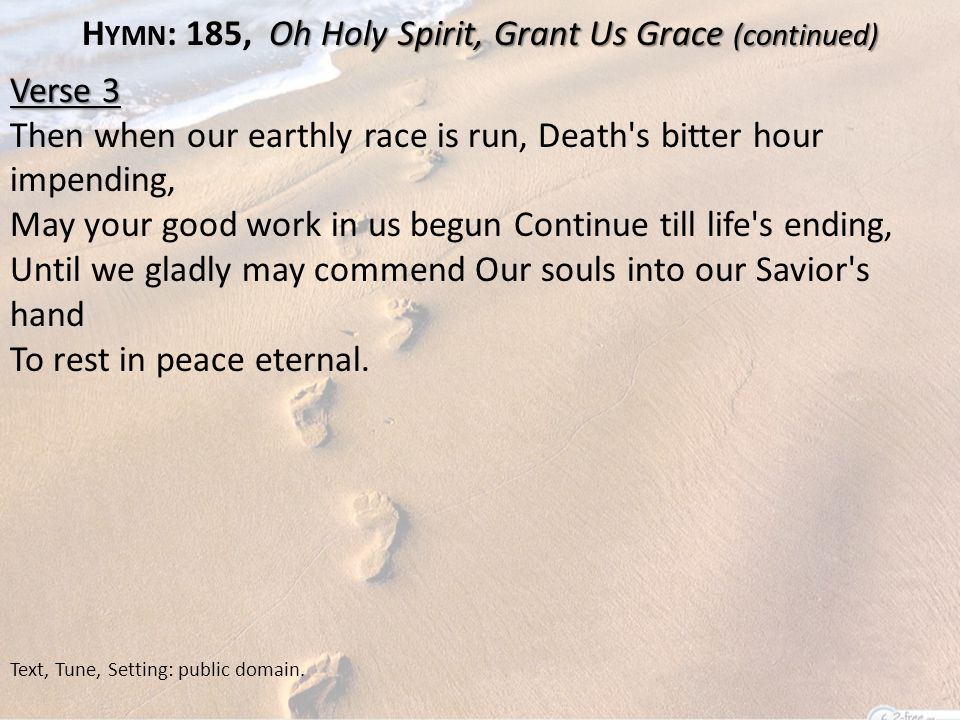 Oh Holy Spirit, Grant Us Grace (continued) H YMN : 185, Oh Holy Spirit, Grant Us Grace (continued) Verse 3 Then when our earthly race is run, Death s bitter hour impending, May your good work in us begun Continue till life s ending, Until we gladly may commend Our souls into our Savior s hand To rest in peace eternal.