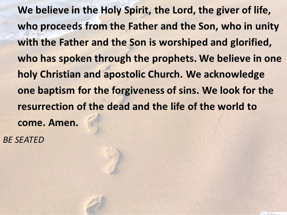 We believe in the Holy Spirit, the Lord, the giver of life, who proceeds from the Father and the Son, who in unity with the Father and the Son is worshiped and glorified, who has spoken through the prophets.