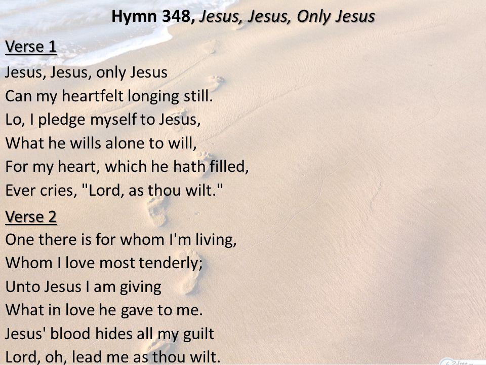 Jesus, Jesus, Only Jesus Hymn 348, Jesus, Jesus, Only Jesus Verse 1 Jesus, Jesus, only Jesus Can my heartfelt longing still.