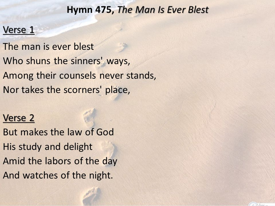The Man Is Ever Blest Hymn 475, The Man Is Ever Blest Verse 1 The man is ever blest Who shuns the sinners ways, Among their counsels never stands, Nor takes the scorners place, Verse 2 But makes the law of God His study and delight Amid the labors of the day And watches of the night.