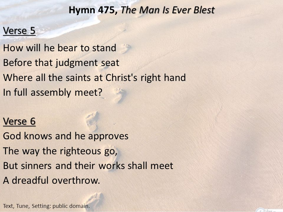 The Man Is Ever Blest Hymn 475, The Man Is Ever Blest Verse 5 How will he bear to stand Before that judgment seat Where all the saints at Christ s right hand In full assembly meet.