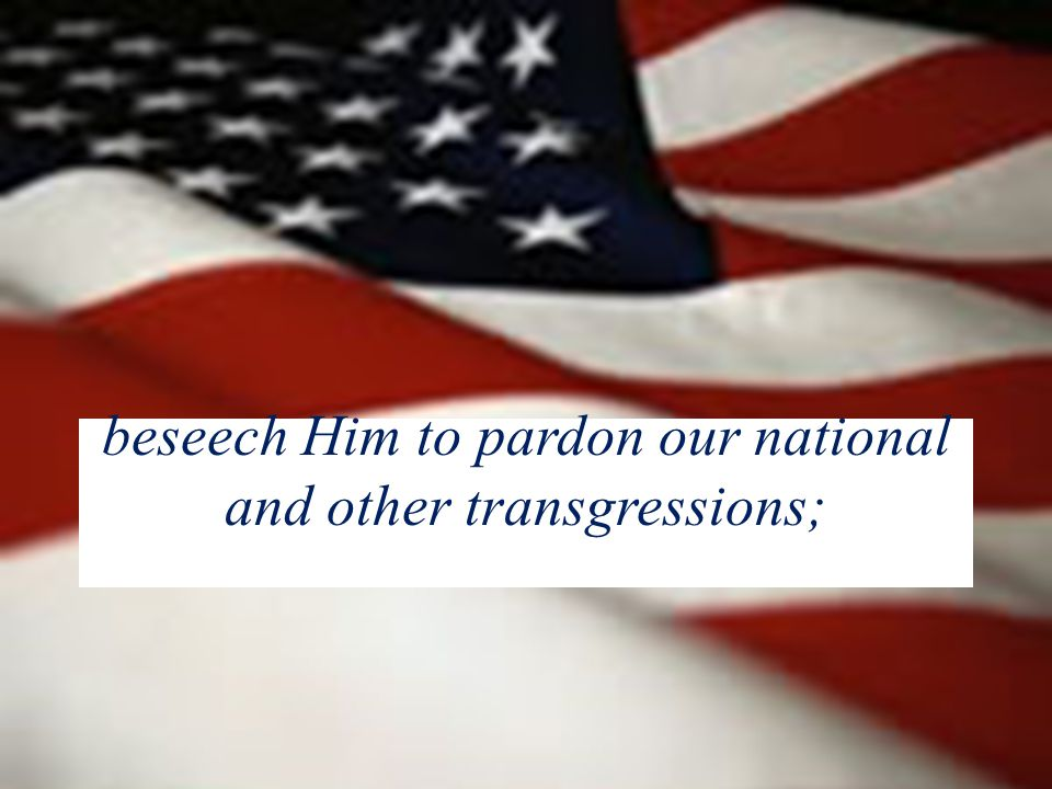 beseech Him to pardon our national and other transgressions;