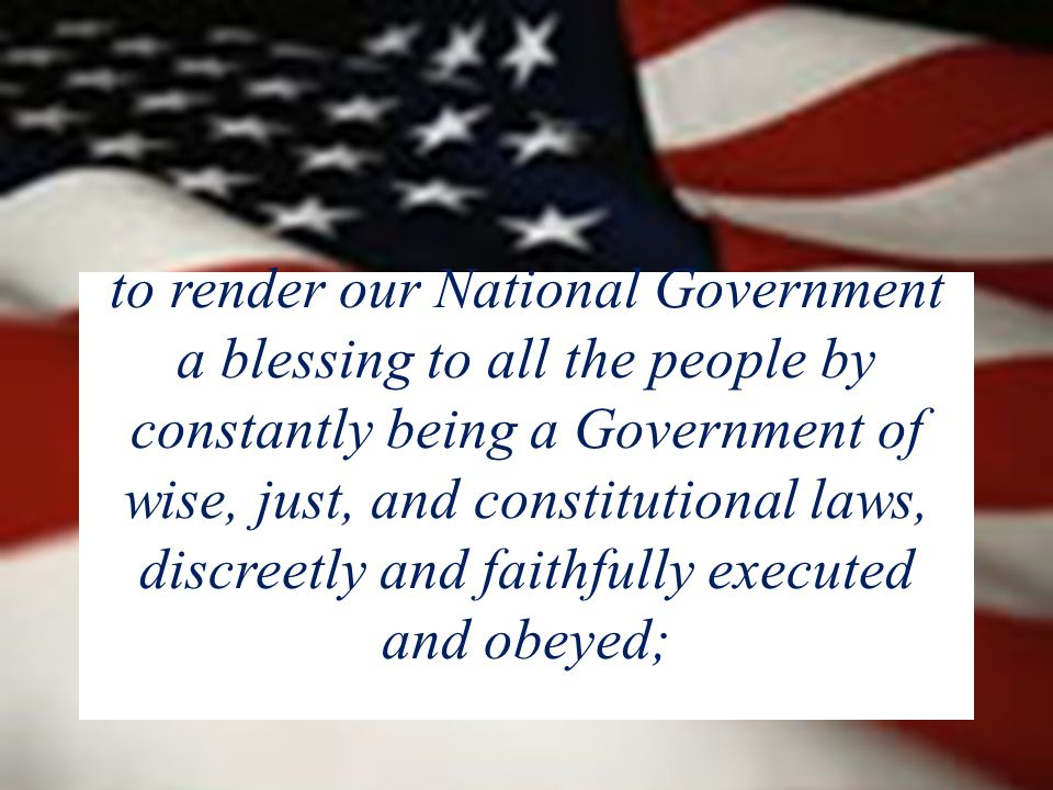 to render our National Government a blessing to all the people by constantly being a Government of wise, just, and constitutional laws, discreetly and faithfully executed and obeyed;