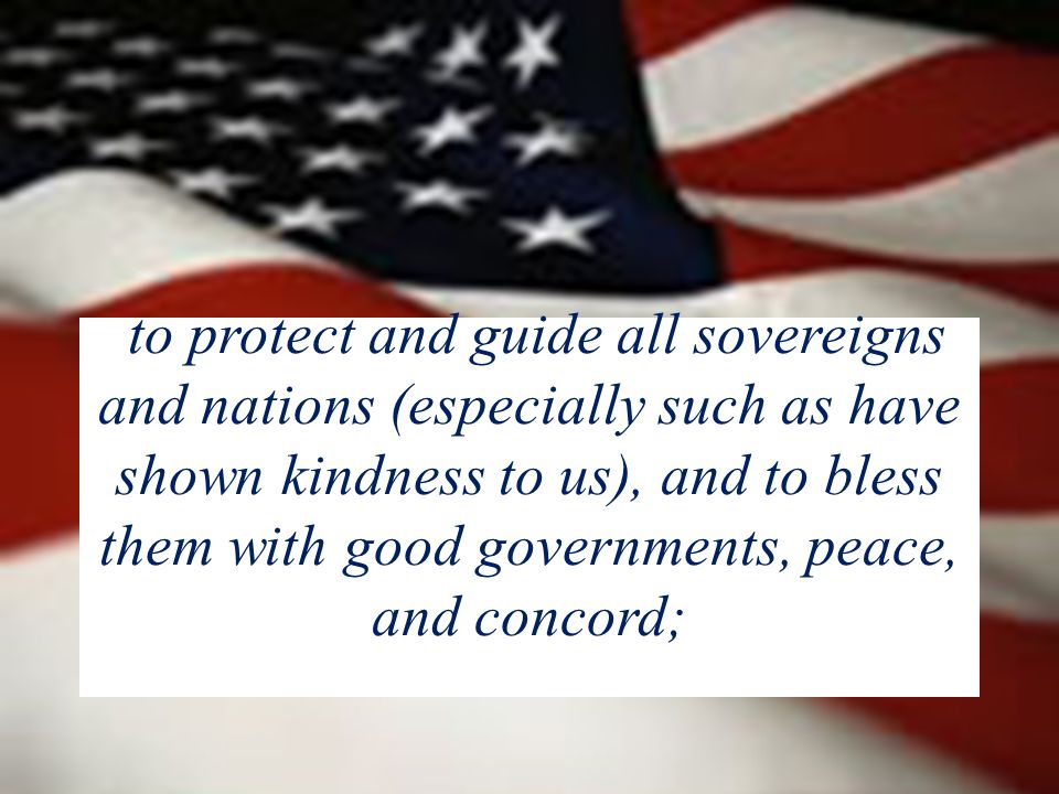 to protect and guide all sovereigns and nations (especially such as have shown kindness to us), and to bless them with good governments, peace, and concord;
