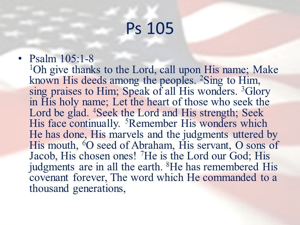 Ps 105 Psalm 105:1-8 1 Oh give thanks to the Lord, call upon His name; Make known His deeds among the peoples.