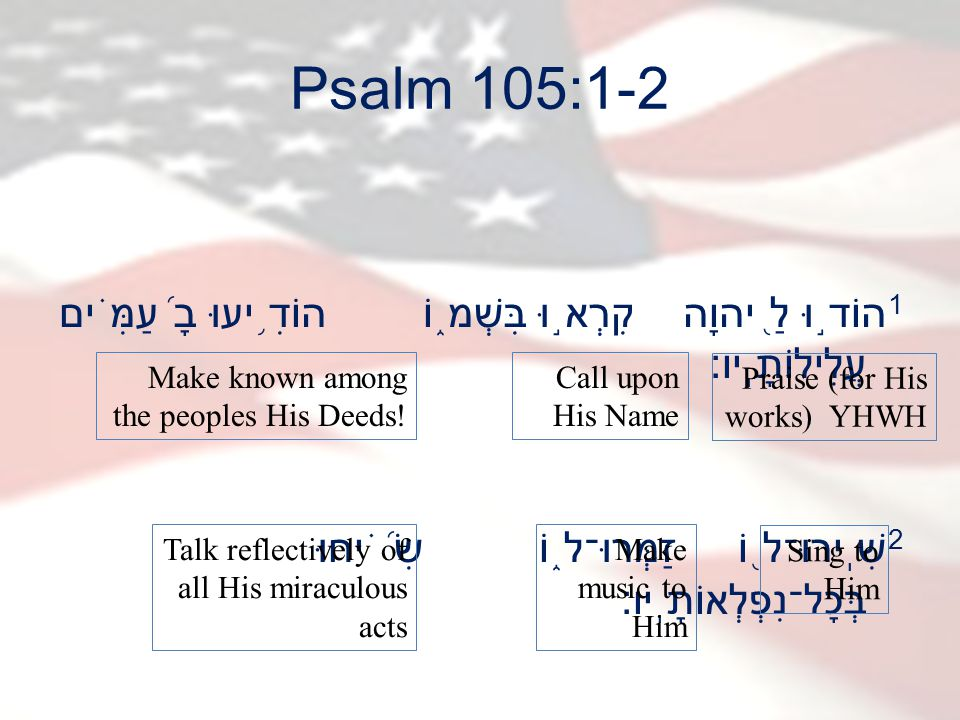 Psalm 105:1-2 1 הוֹד ֣ וּ לַ ֭ יהוָה קִרְא ֣ וּ בִּשְׁמ ֑ וֹ הוֹדִ ֥ יעוּ בָ ֝ עַמִּ ֗ ים עֲלִילוֹתָֽיו׃ 2 שִֽׁירוּ־ל ֖ וֹ זַמְּרוּ־ל ֑ וֹ שִׂ ֝֗ יחוּ בְּכָל־נִפְלְאוֹתָֽיו׃ Praise (for His works) YHWH Call upon His Name Make known among the peoples His Deeds.