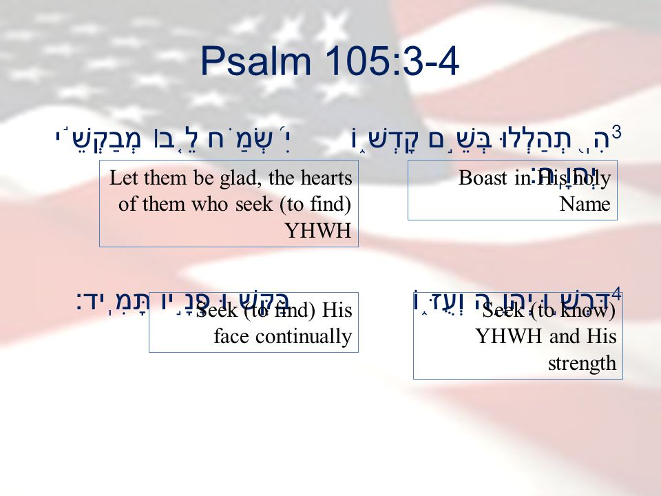 Psalm 105:3-4 3 הִֽ ֭ תְהַלְלוּ בְּשֵׁ ֣ ם קָדְשׁ ֑ וֹ יִ ֝ שְׂמַ ֗ ח לֵ ֤ ב׀ מְבַקְשֵׁ ֬ י יְהוָֽה׃ 4 דִּרְשׁ ֣ וּ יְהוָ ֣ ה וְעֻזּ ֑ וֹ בַּקְּשׁ ֖ וּ פָנָ ֣ יו תָּמִֽיד׃ Boast in His holy Name Let them be glad, the hearts of them who seek (to find) YHWH Seek (to know) YHWH and His strength Seek (to find) His face continually