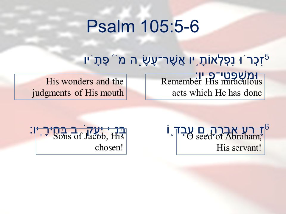 Psalm 105:5-6 5 זִכְר ֗ וּ נִפְלְאוֹתָ ֥ יו אֲשֶׁר־עָשָׂ ֑ ה מֹ ֝ פְתָ ֗ יו וּמִשְׁפְּטֵי־פִֽיו׃ 6 זֶ ֭ רַע אַבְרָהָ ֣ ם עַבְדּ ֑ וֹ בְּנֵ ֖ י יַעֲקֹ ֣ ב בְּחִירָֽיו׃ Remember His miraculous acts which He has done His wonders and the judgments of His mouth O seed of Abraham, His servant.