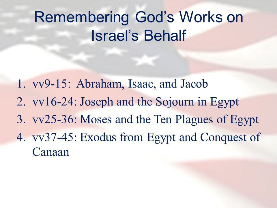 Remembering God's Works on Israel's Behalf 1.vv9-15: Abraham, Isaac, and Jacob 2.vv16-24: Joseph and the Sojourn in Egypt 3.vv25-36: Moses and the Ten Plagues of Egypt 4.vv37-45: Exodus from Egypt and Conquest of Canaan