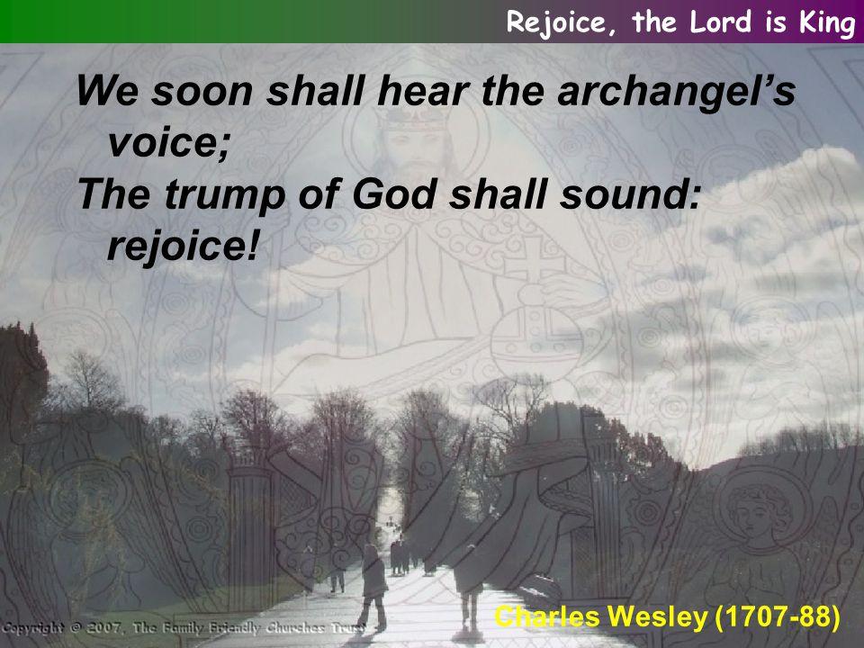 We soon shall hear the archangel's voice; The trump of God shall sound: rejoice.