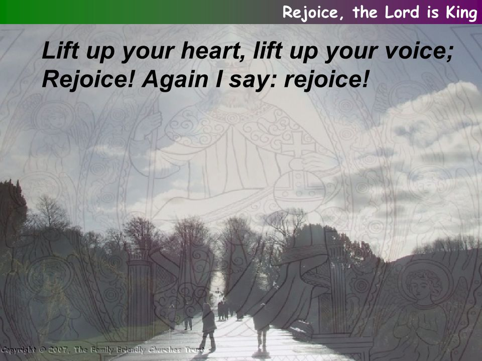 Lift up your heart, lift up your voice; Rejoice! Again I say: rejoice! Rejoice, the Lord is King