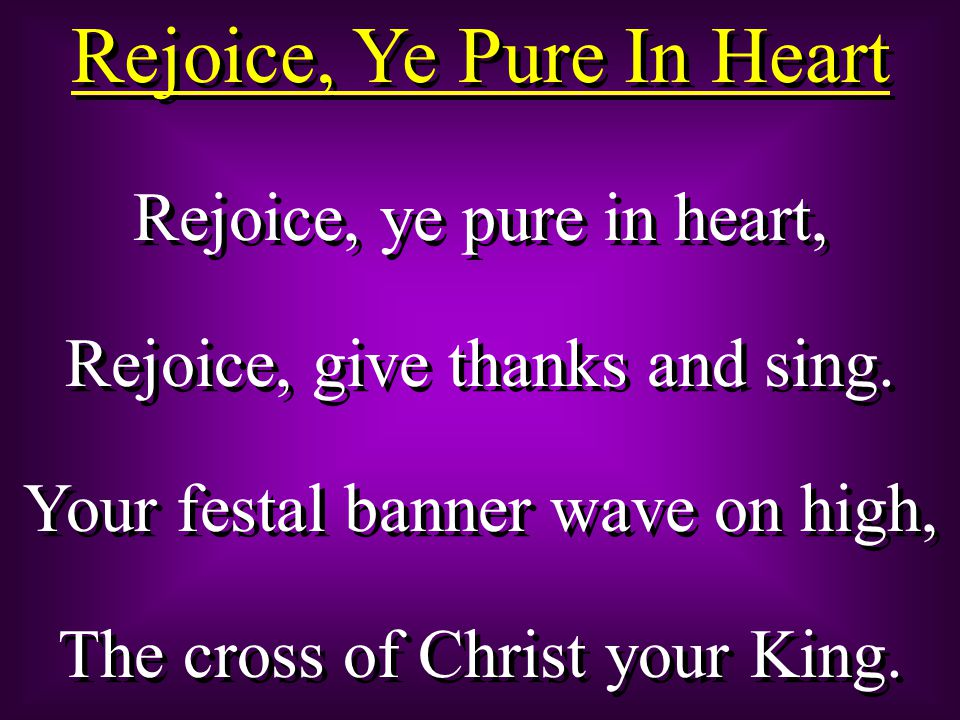 Rejoice, Ye Pure In Heart Rejoice, ye pure in heart, Rejoice, give thanks and sing.