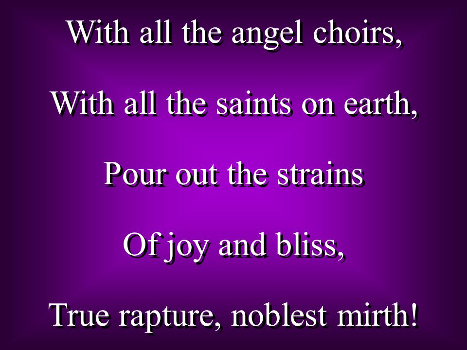 With all the angel choirs, With all the saints on earth, Pour out the strains Of joy and bliss, True rapture, noblest mirth.
