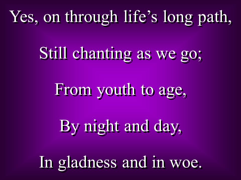 Yes, on through life's long path, Still chanting as we go; From youth to age, By night and day, In gladness and in woe. Yes, on through life's long pa