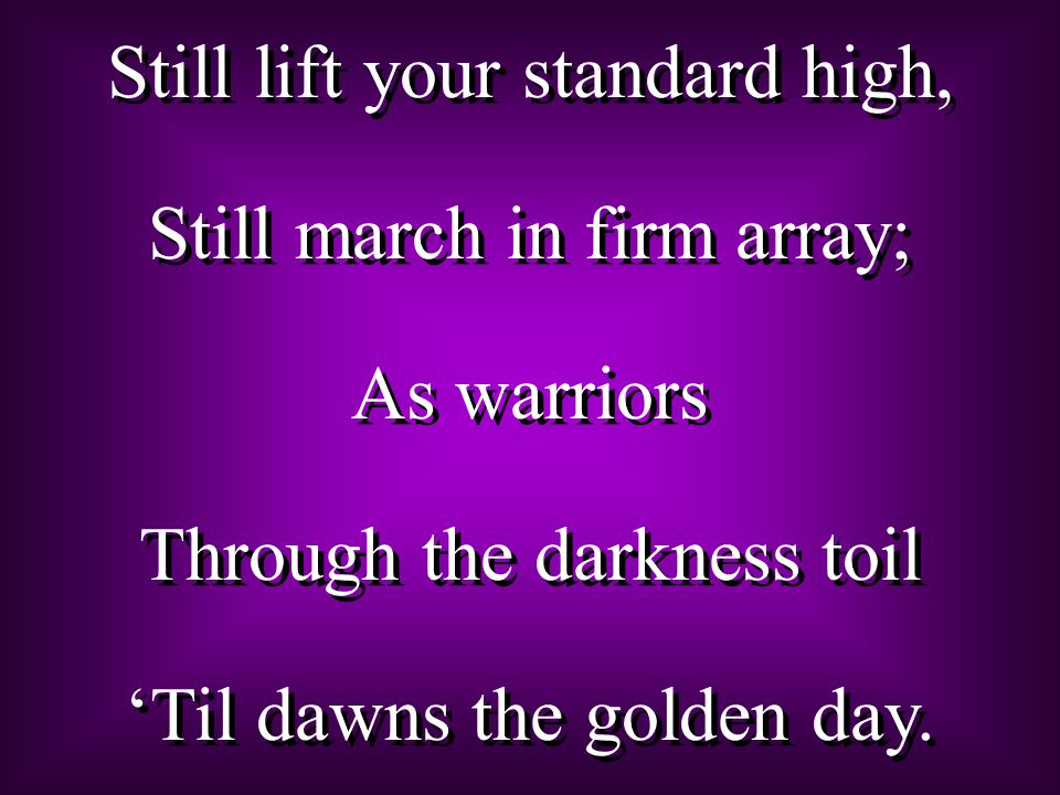 Still lift your standard high, Still march in firm array; As warriors Through the darkness toil 'Til dawns the golden day.