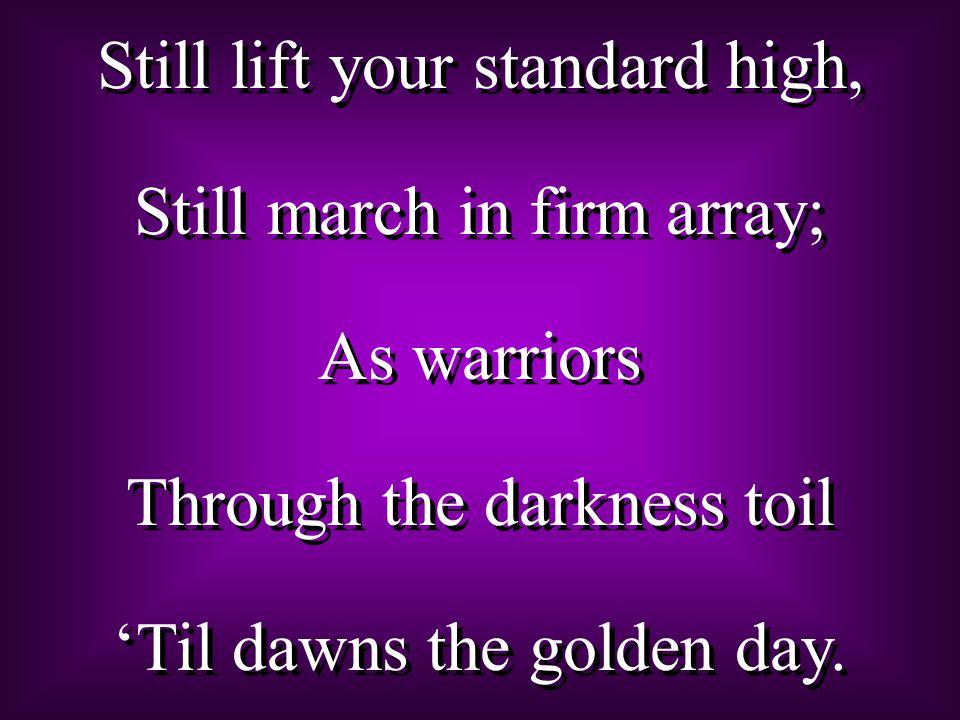 Still lift your standard high, Still march in firm array; As warriors Through the darkness toil 'Til dawns the golden day. Still lift your standard hi