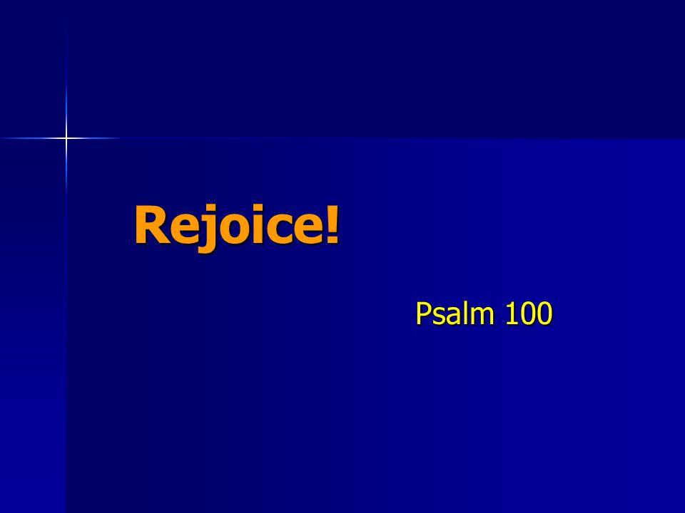 Rejoice! Psalm 100