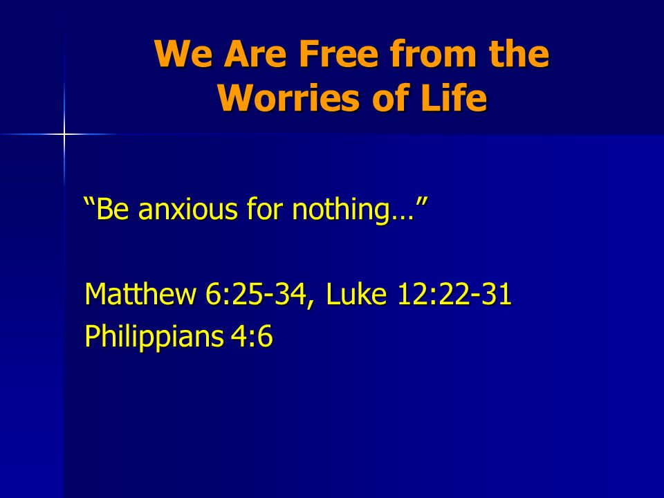We Are Free from the Worries of Life Be anxious for nothing… Matthew 6:25-34, Luke 12:22-31 Philippians 4:6