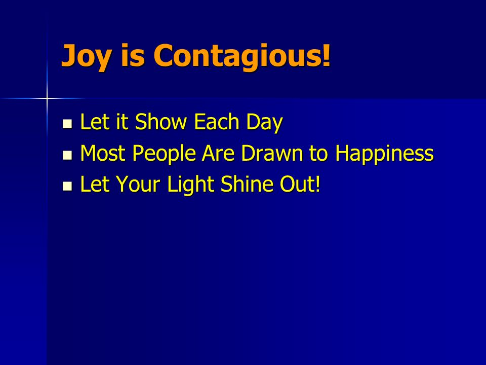 Joy is Contagious! Let it Show Each Day Let it Show Each Day Most People Are Drawn to Happiness Most People Are Drawn to Happiness Let Your Light Shin