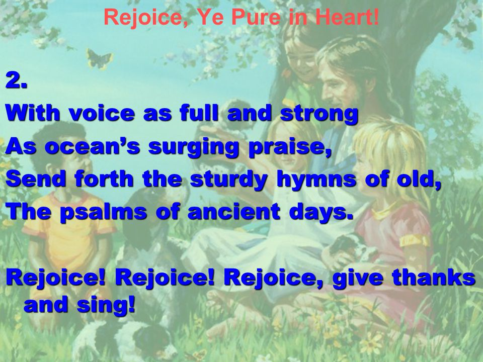 Rejoice, Ye Pure in Heart!2. With voice as full and strong As ocean's surging praise, Send forth the sturdy hymns of old, The psalms of ancient days.