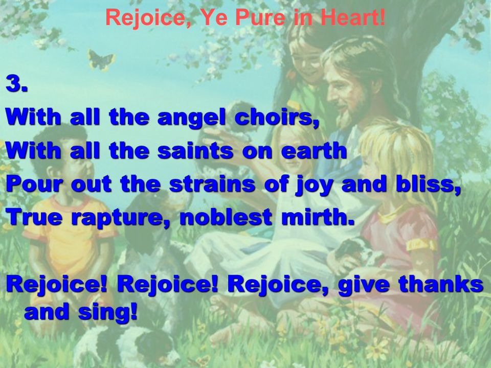Rejoice, Ye Pure in Heart!3. With all the angel choirs, With all the saints on earth Pour out the strains of joy and bliss, True rapture, noblest mirt