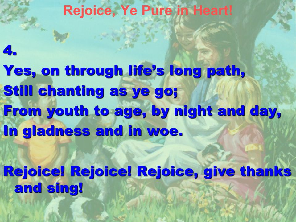 Rejoice, Ye Pure in Heart!4. Yes, on through life's long path, Still chanting as ye go; From youth to age, by night and day, In gladness and in woe. R