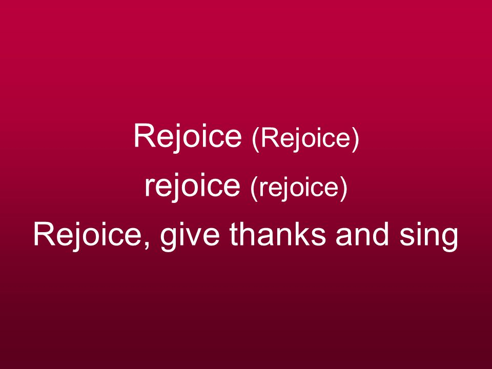Rejoice (Rejoice) rejoice (rejoice) Rejoice, give thanks and sing