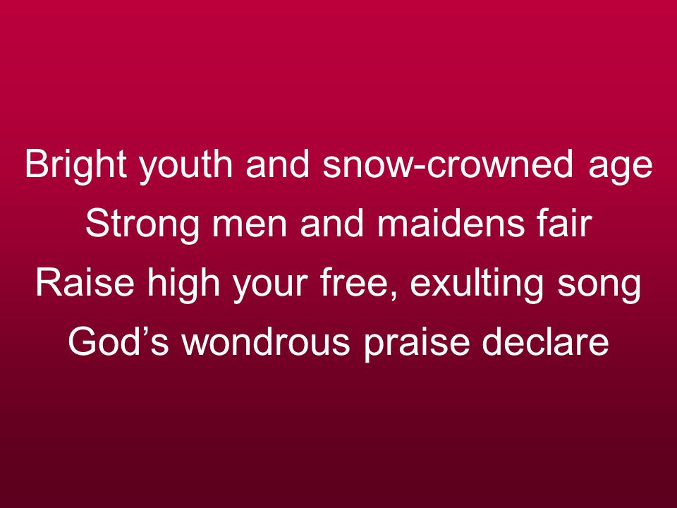 Bright youth and snow-crowned age Strong men and maidens fair Raise high your free, exulting song God's wondrous praise declare