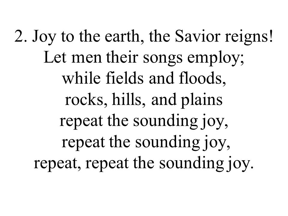2. Joy to the earth, the Savior reigns.