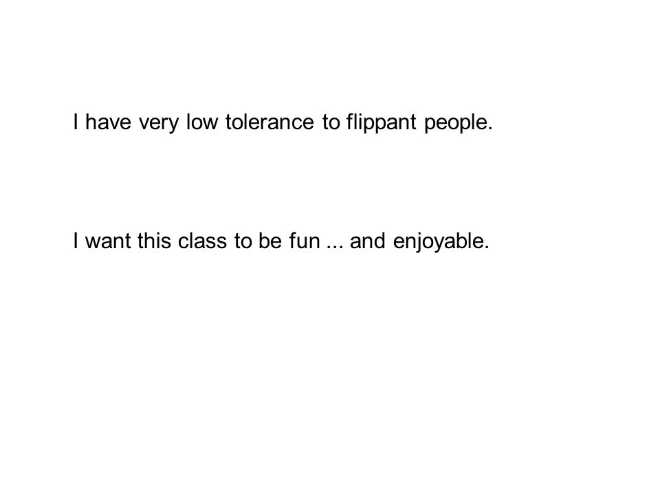 I have very low tolerance to flippant people. I want this class to be fun... and enjoyable.