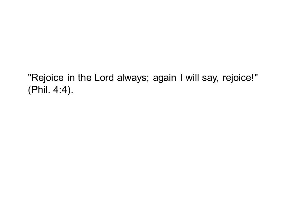 Rejoice in the Lord always; again I will say, rejoice! (Phil. 4:4).