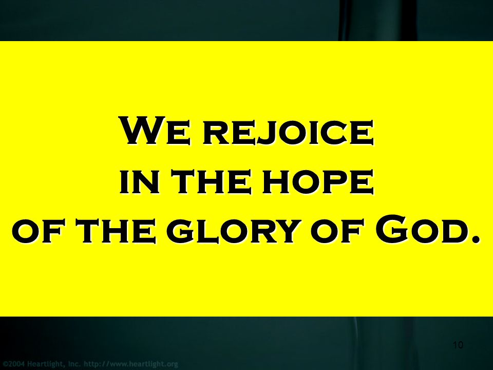 10 We rejoice in the hope of the glory of God.