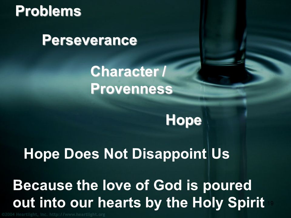 19ProblemsPerseverance Character / Provenness Hope Hope Does Not Disappoint Us Because the love of God is poured out into our hearts by the Holy Spirit