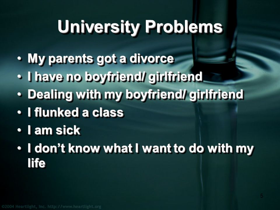 5 University Problems My parents got a divorceMy parents got a divorce I have no boyfriend/ girlfriendI have no boyfriend/ girlfriend Dealing with my boyfriend/ girlfriendDealing with my boyfriend/ girlfriend I flunked a classI flunked a class I am sickI am sick I don't know what I want to do with my lifeI don't know what I want to do with my life My parents got a divorceMy parents got a divorce I have no boyfriend/ girlfriendI have no boyfriend/ girlfriend Dealing with my boyfriend/ girlfriendDealing with my boyfriend/ girlfriend I flunked a classI flunked a class I am sickI am sick I don't know what I want to do with my lifeI don't know what I want to do with my life