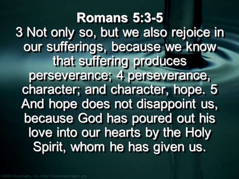 7 Romans 5:3-5 3 Not only so, but we also rejoice in our sufferings, because we know that suffering produces perseverance; 4 perseverance, character; and character, hope.