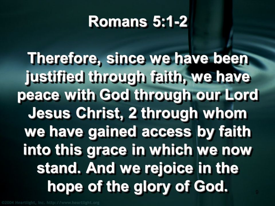 9 Romans 5:1-2 Therefore, since we have been justified through faith, we have peace with God through our Lord Jesus Christ, 2 through whom we have gained access by faith into this grace in which we now stand.