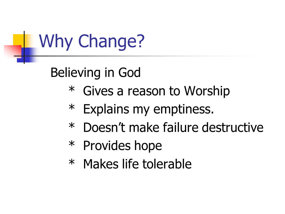 Why Change. Believing in God * Gives a reason to Worship * Explains my emptiness.