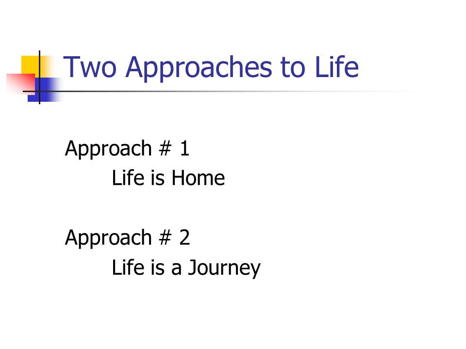 Two Approaches to Life Approach # 1 Life is Home Approach # 2 Life is a Journey