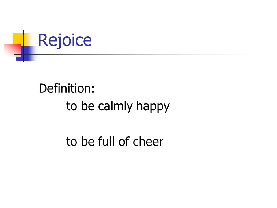 Rejoice Definition: to be calmly happy to be full of cheer