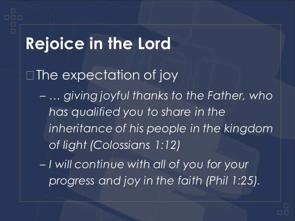 Rejoice in the Lord The expectation of joy –Joy in God because of his salvation
