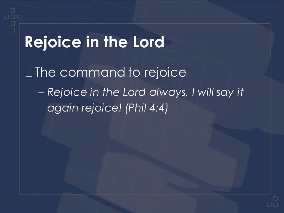 Rejoice in the Lord The command to rejoice –Rejoice in the Lord always, I will say it again rejoice.
