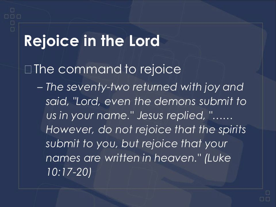 Rejoice in the Lord The command to rejoice –The seventy-two returned with joy and said, Lord, even the demons submit to us in your name. Jesus replied, …… However, do not rejoice that the spirits submit to you, but rejoice that your names are written in heaven. (Luke 10:17-20)