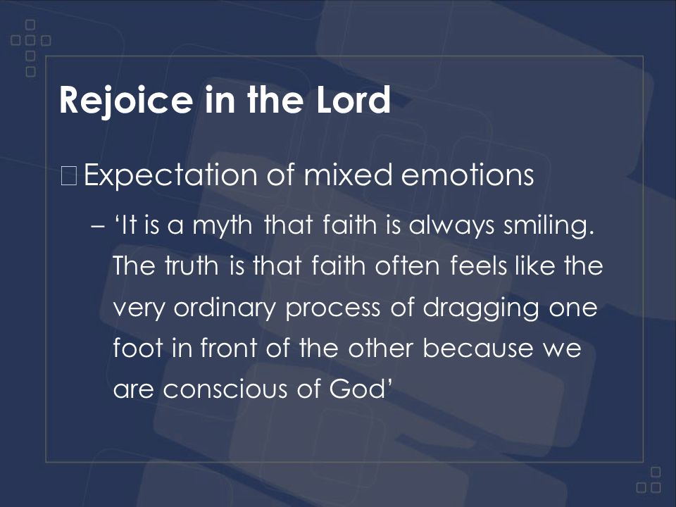 Rejoice in the Lord Expectation of mixed emotions –Rejoice and mourn over the right things –Underlying joy in God