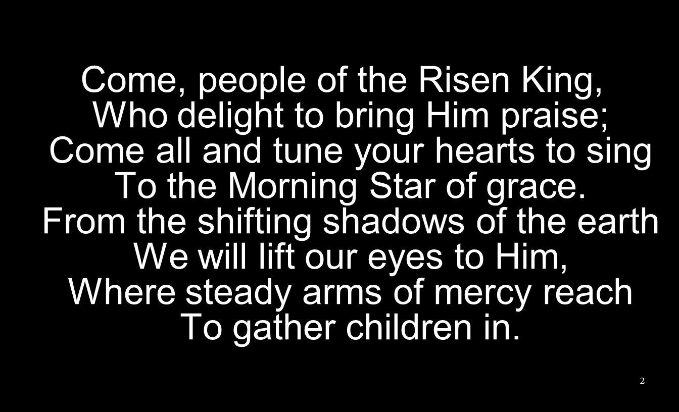 Come, people of the Risen King, Who delight to bring Him praise; Come all and tune your hearts to sing To the Morning Star of grace.