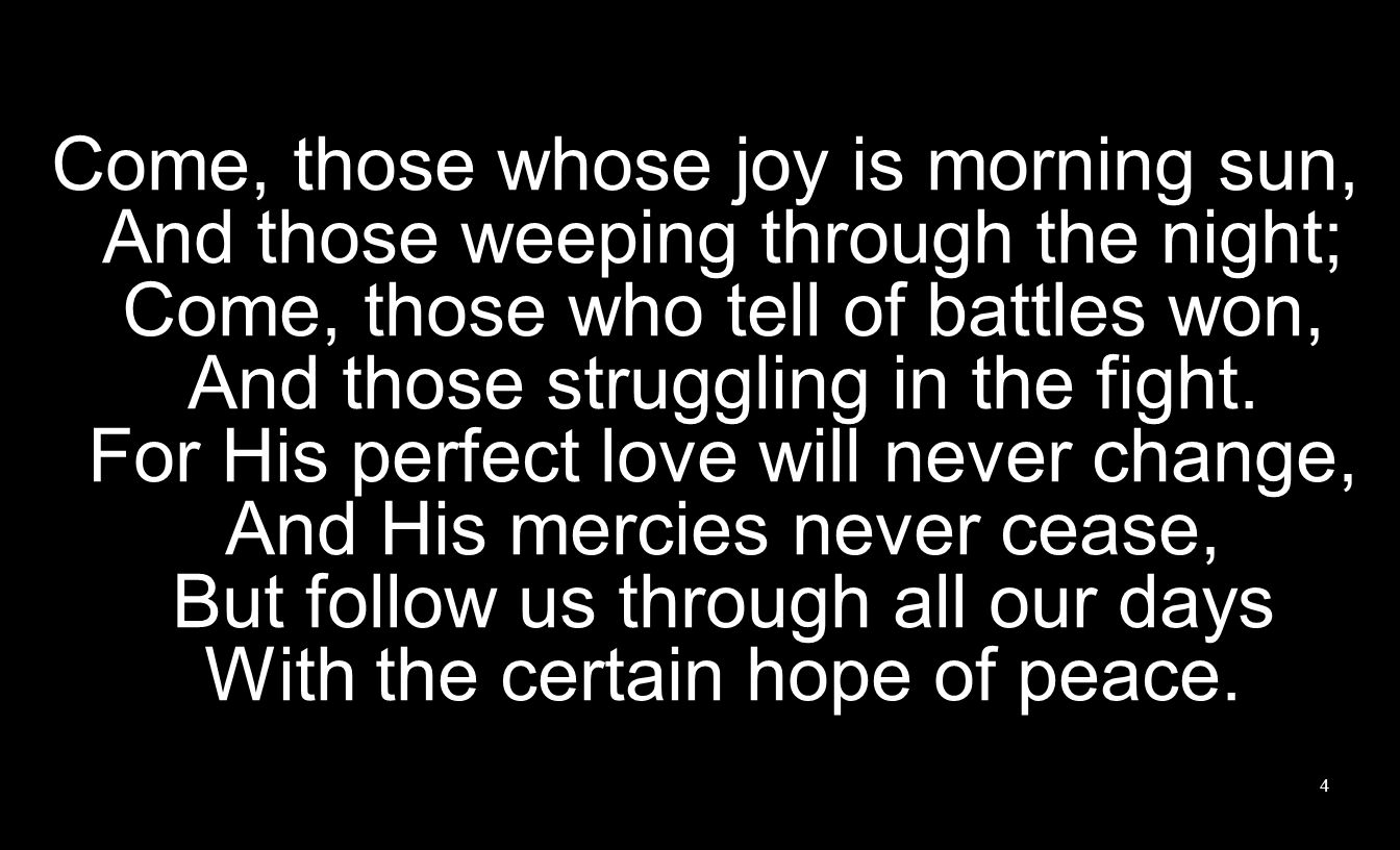 Come, those whose joy is morning sun, And those weeping through the night; Come, those who tell of battles won, And those struggling in the fight.